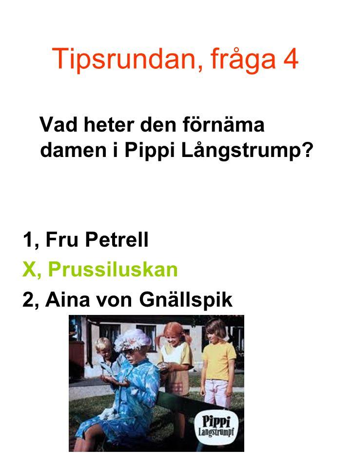 Tipsrundan, fråga 4 Vad heter den förnäma damen i Pippi Långstrump