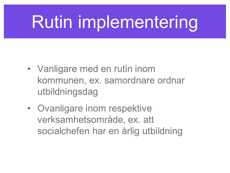 Rutin implementering Vanligare med en rutin inom kommunen, ex. samordnare ordnar utbildningsdag.