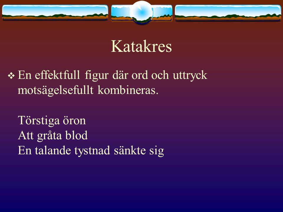 Katakres En effektfull figur där ord och uttryck motsägelsefullt kombineras.