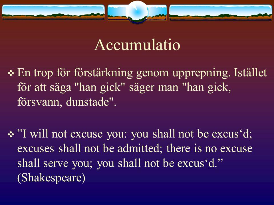 Accumulatio En trop för förstärkning genom upprepning. Istället för att säga han gick säger man han gick, försvann, dunstade .