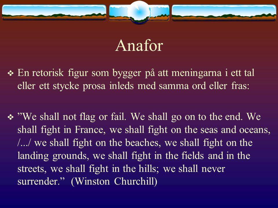 Anafor En retorisk figur som bygger på att meningarna i ett tal eller ett stycke prosa inleds med samma ord eller fras: