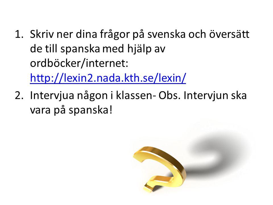 Skriv ner dina frågor på svenska och översätt de till spanska med hjälp av ordböcker/internet: http://lexin2.nada.kth.se/lexin/