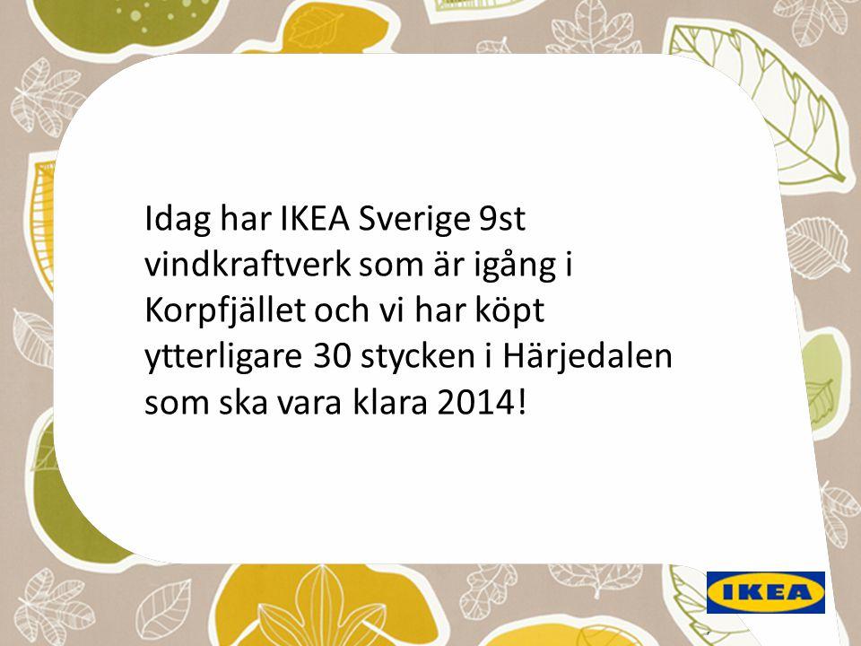 Idag har IKEA Sverige 9st vindkraftverk som är igång i Korpfjället och vi har köpt ytterligare 30 stycken i Härjedalen som ska vara klara 2014!
