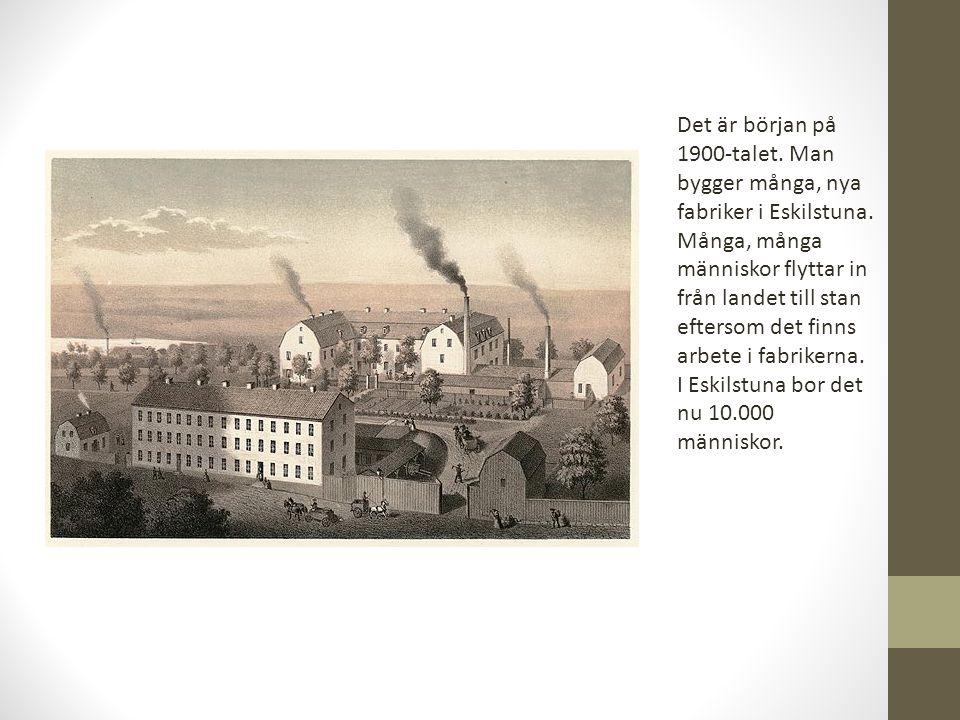 Det är början på 1900-talet. Man bygger många, nya fabriker i Eskilstuna. Många, många människor flyttar in från landet till stan eftersom det finns arbete i fabrikerna.