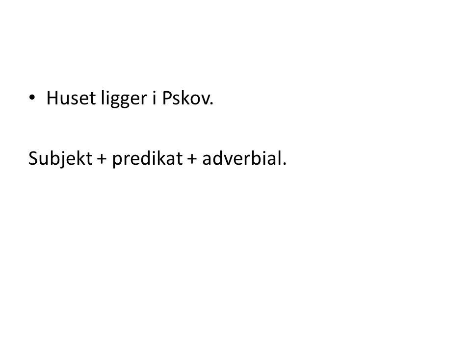 Huset ligger i Pskov. Subjekt + predikat + adverbial.