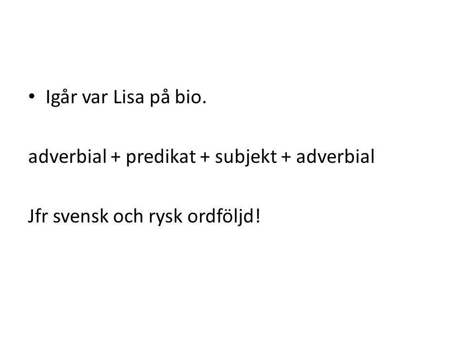 Igår var Lisa på bio. adverbial + predikat + subjekt + adverbial Jfr svensk och rysk ordföljd!