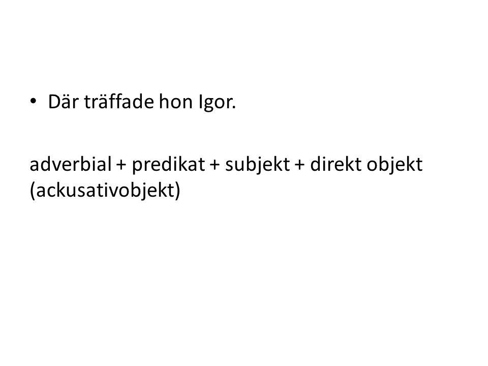 Där träffade hon Igor. adverbial + predikat + subjekt + direkt objekt (ackusativobjekt)