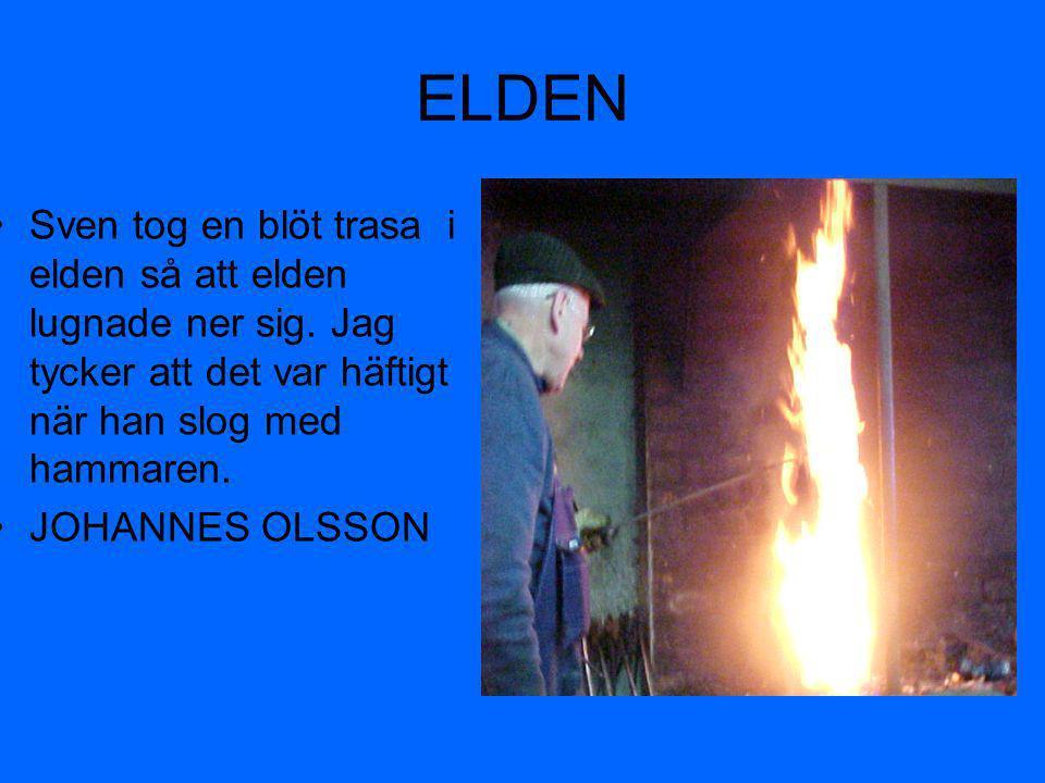 ELDEN Sven tog en blöt trasa i elden så att elden lugnade ner sig. Jag tycker att det var häftigt när han slog med hammaren.