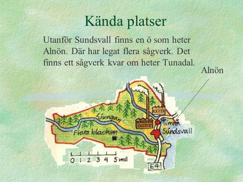 Kända platser Utanför Sundsvall finns en ö som heter Alnön. Där har legat flera sågverk. Det finns ett sågverk kvar om heter Tunadal.