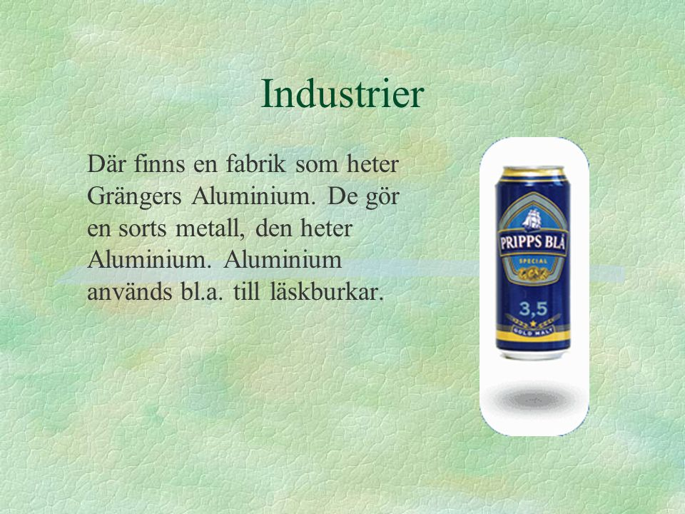 Industrier Där finns en fabrik som heter Grängers Aluminium.