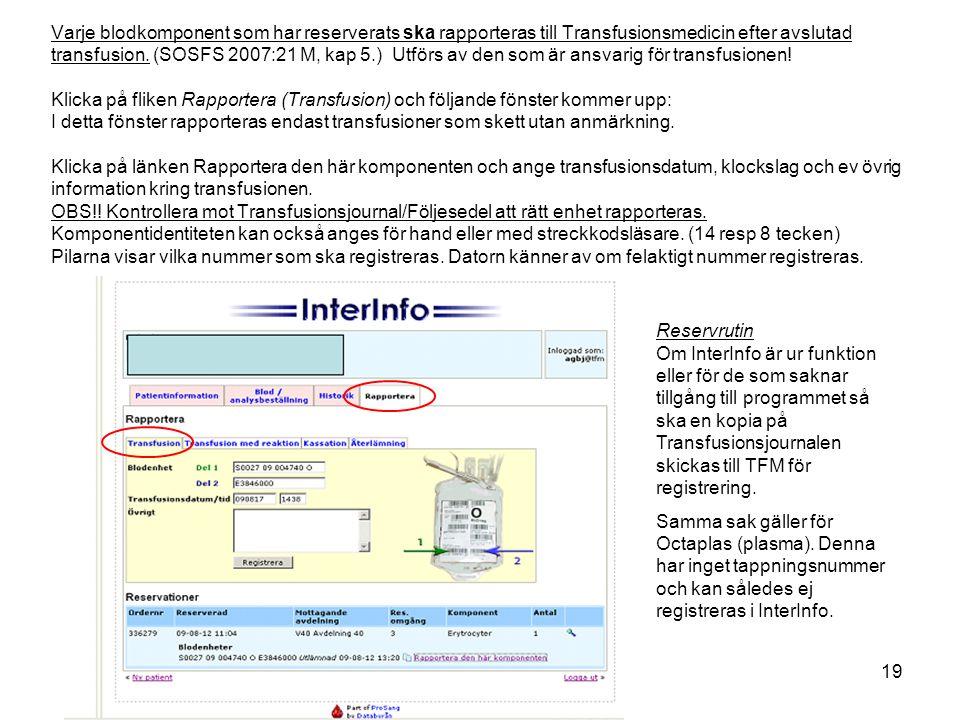 Varje blodkomponent som har reserverats ska rapporteras till Transfusionsmedicin efter avslutad transfusion. (SOSFS 2007:21 M, kap 5.) Utförs av den som är ansvarig för transfusionen! Klicka på fliken Rapportera (Transfusion) och följande fönster kommer upp: I detta fönster rapporteras endast transfusioner som skett utan anmärkning. Klicka på länken Rapportera den här komponenten och ange transfusionsdatum, klockslag och ev övrig information kring transfusionen. OBS!! Kontrollera mot Transfusionsjournal/Följesedel att rätt enhet rapporteras. Komponentidentiteten kan också anges för hand eller med streckkodsläsare. (14 resp 8 tecken) Pilarna visar vilka nummer som ska registreras. Datorn känner av om felaktigt nummer registreras.