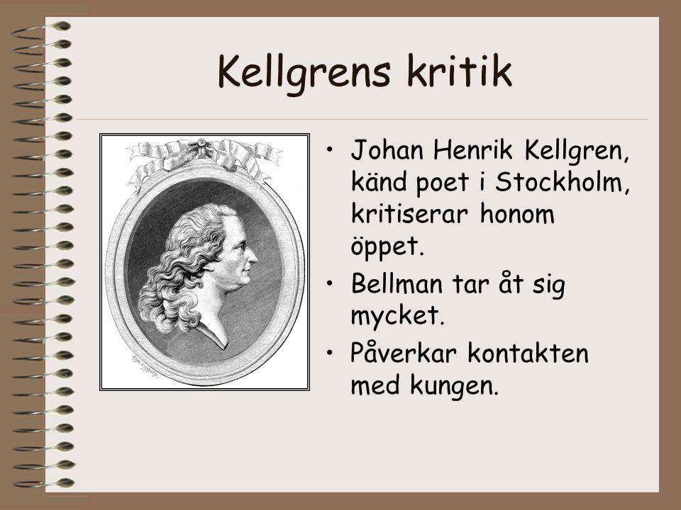 Kellgrens kritik Johan Henrik Kellgren, känd poet i Stockholm, kritiserar honom öppet. Bellman tar åt sig mycket.