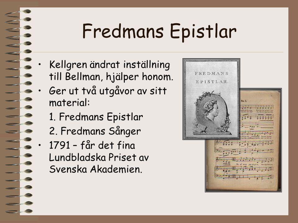 Fredmans Epistlar Kellgren ändrat inställning till Bellman, hjälper honom. Ger ut två utgåvor av sitt material: