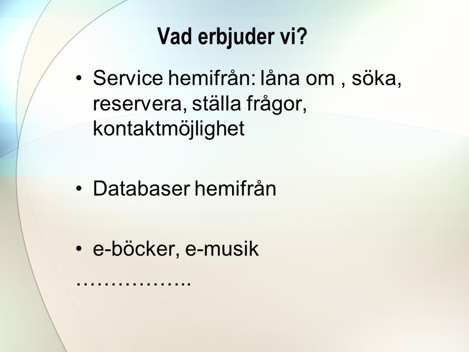 Vad erbjuder vi Service hemifrån: låna om , söka, reservera, ställa frågor, kontaktmöjlighet. Databaser hemifrån.