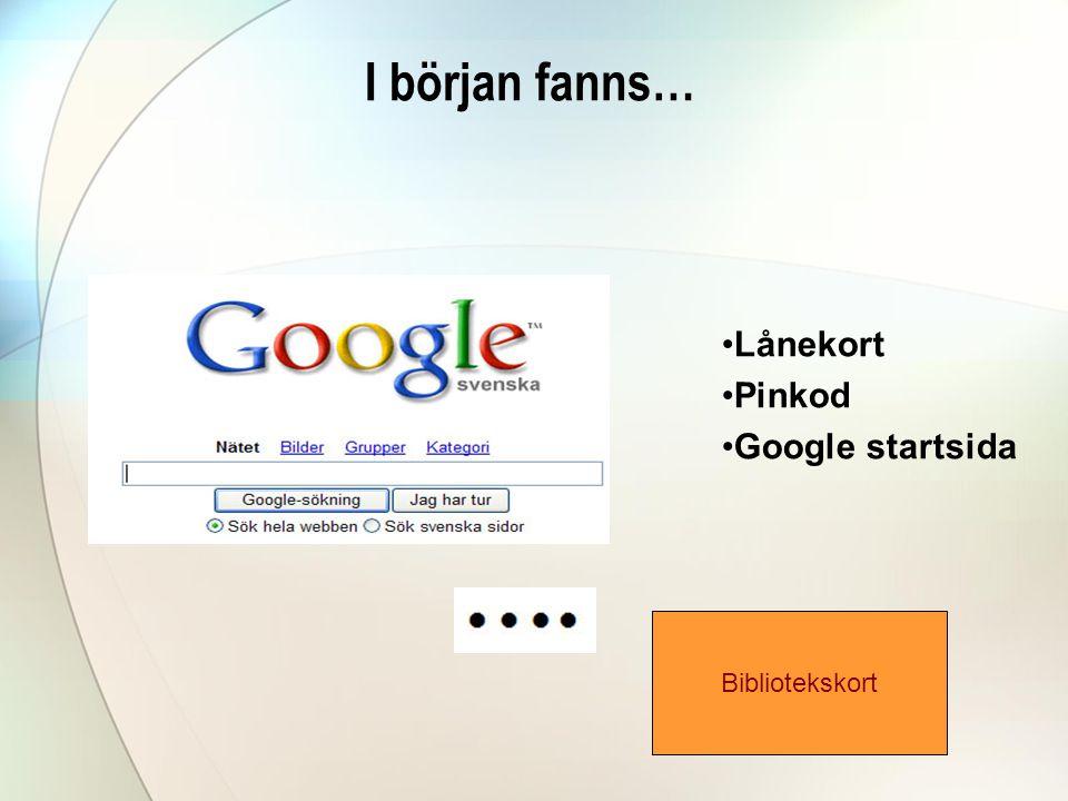 I början fanns… Lånekort Pinkod Google startsida Bibliotekskort