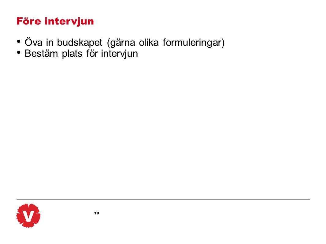 Före intervjun Öva in budskapet (gärna olika formuleringar) Bestäm plats för intervjun