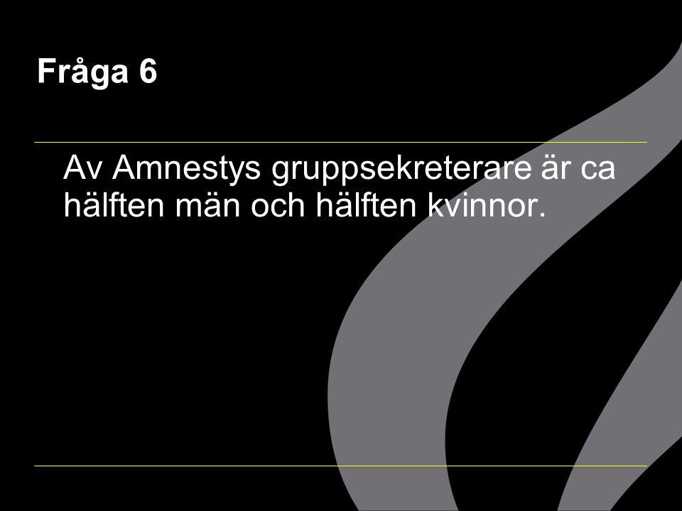 Fråga 6 Av Amnestys gruppsekreterare är ca hälften män och hälften kvinnor.