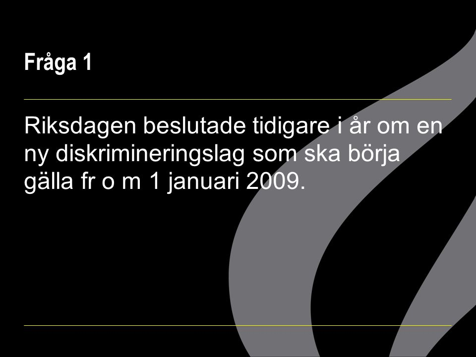 Fråga 1 Riksdagen beslutade tidigare i år om en ny diskrimineringslag som ska börja gälla fr o m 1 januari 2009.