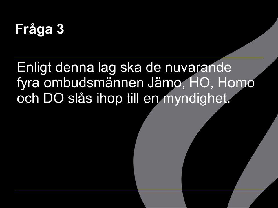 Fråga 3 Enligt denna lag ska de nuvarande fyra ombudsmännen Jämo, HO, Homo och DO slås ihop till en myndighet.