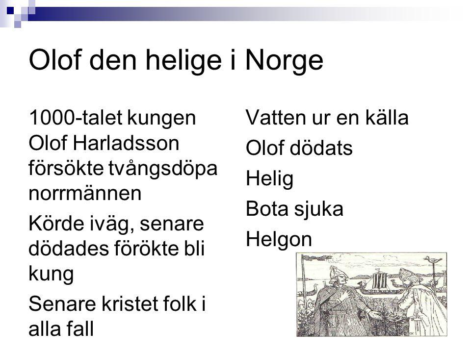 Olof den helige i Norge 1000-talet kungen Olof Harladsson försökte tvångsdöpa norrmännen. Körde iväg, senare dödades förökte bli kung.