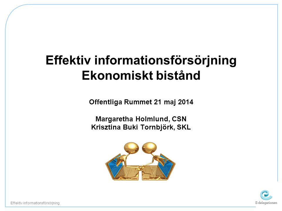 Effektiv informationsförsörjning Ekonomiskt bistånd Offentliga Rummet 21 maj 2014 Margaretha Holmlund, CSN Krisztina Buki Tornbjörk, SKL