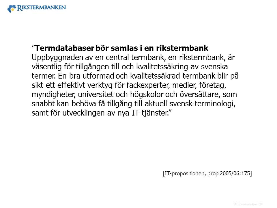 Termdatabaser bör samlas i en rikstermbank Uppbyggnaden av en central termbank, en rikstermbank, är väsentlig för tillgången till och kvalitetssäkring av svenska termer. En bra utformad och kvalitetssäkrad termbank blir på sikt ett effektivt verktyg för fackexperter, medier, företag, myndigheter, universitet och högskolor och översättare, som snabbt kan behöva få tillgång till aktuell svensk terminologi, samt för utvecklingen av nya IT-tjänster.