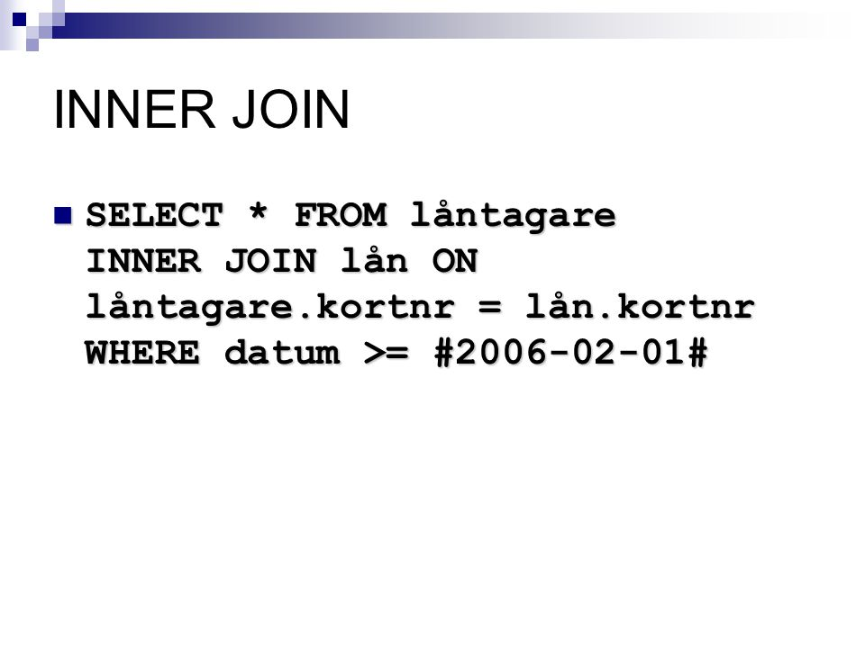 INNER JOIN SELECT * FROM låntagare INNER JOIN lån ON låntagare.kortnr = lån.kortnr WHERE datum >= #2006-02-01#