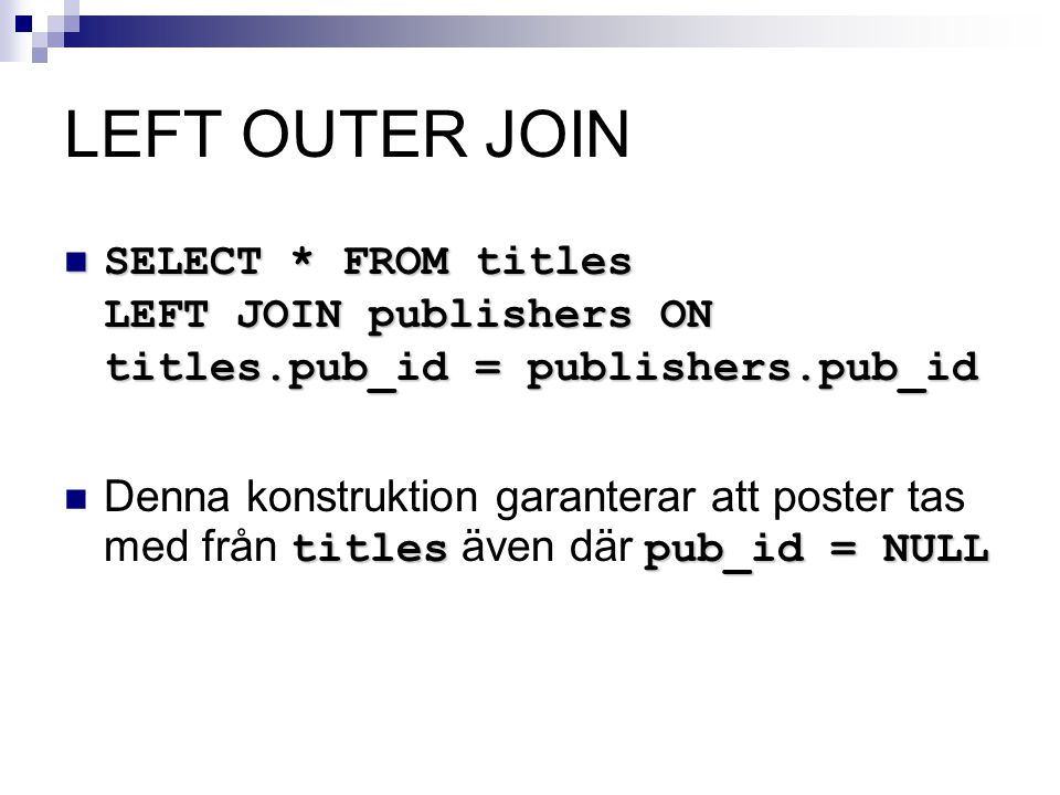 LEFT OUTER JOIN SELECT * FROM titles LEFT JOIN publishers ON titles.pub_id = publishers.pub_id.