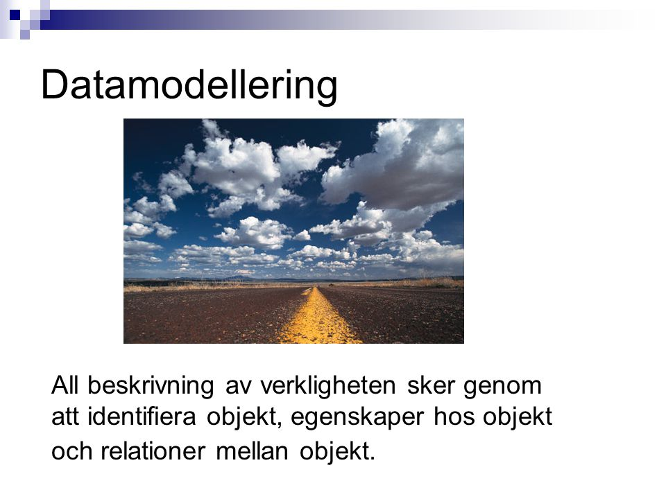 Datamodellering All beskrivning av verkligheten sker genom att identifiera objekt, egenskaper hos objekt och relationer mellan objekt.