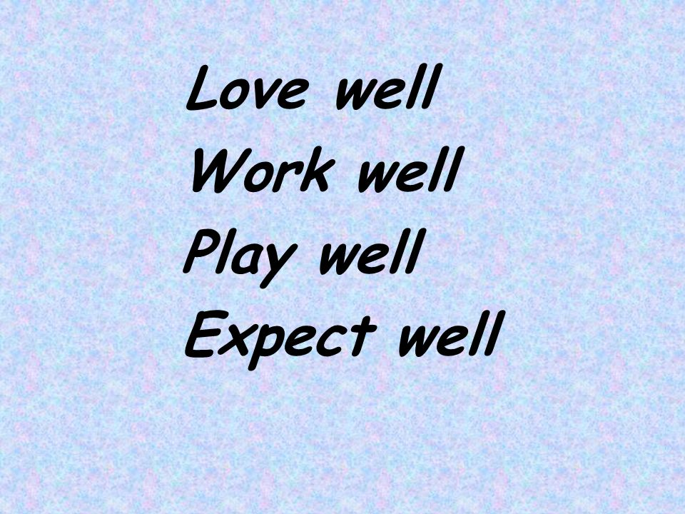 Love well Work well Play well Expect well