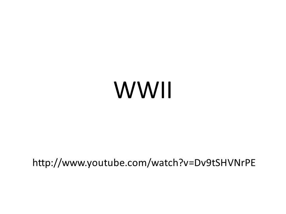 WWII http://www.youtube.com/watch v=Dv9tSHVNrPE