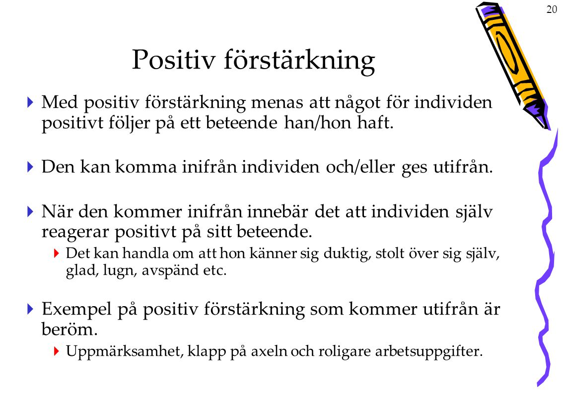 Positiv förstärkning Med positiv förstärkning menas att något för individen positivt följer på ett beteende han/hon haft.