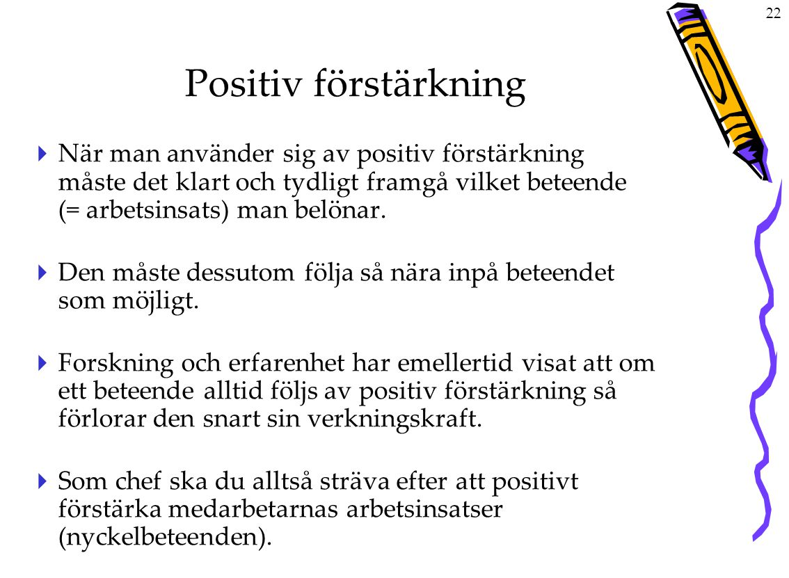 Positiv förstärkning När man använder sig av positiv förstärkning måste det klart och tydligt framgå vilket beteende (= arbetsinsats) man belönar.