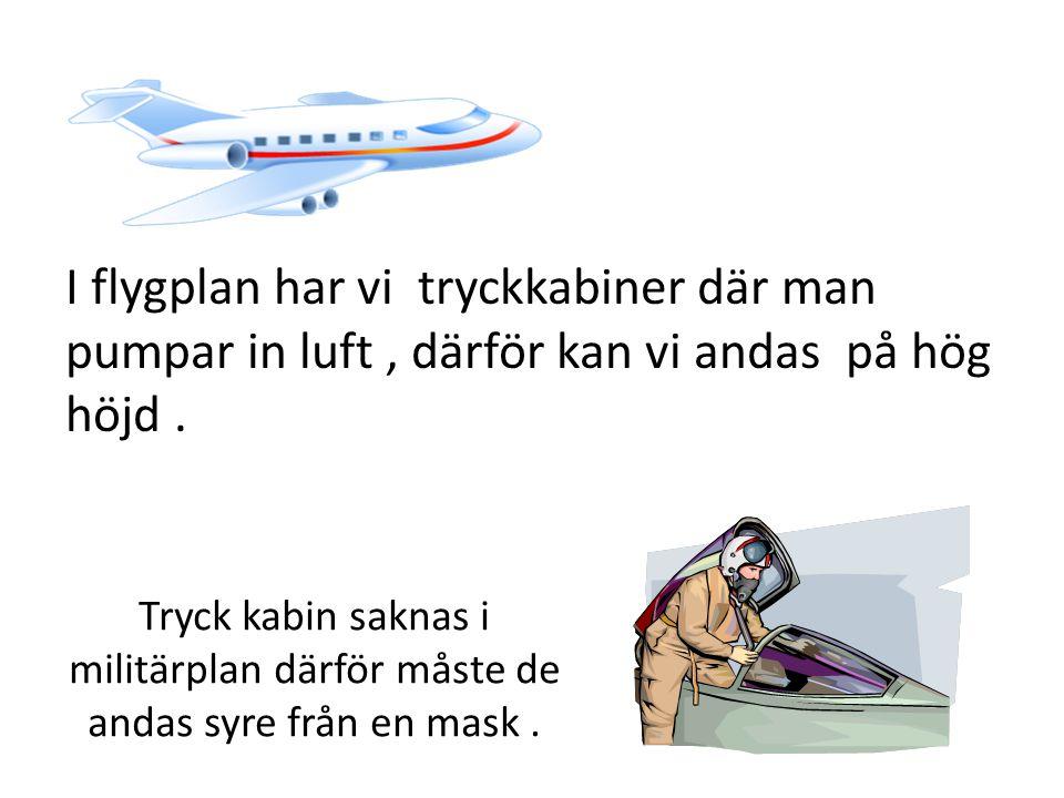 I flygplan har vi tryckkabiner där man pumpar in luft , därför kan vi andas på hög höjd .