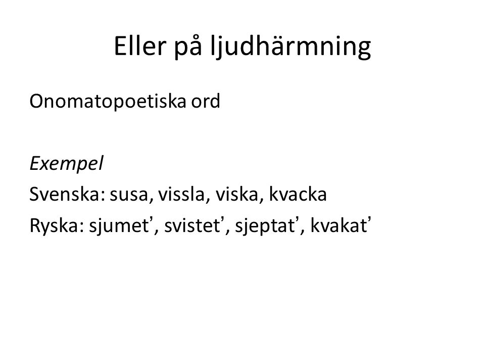 Eller på ljudhärmning Onomatopoetiska ord Exempel Svenska: susa, vissla, viska, kvacka Ryska: sjumet', svistet', sjeptat', kvakat'