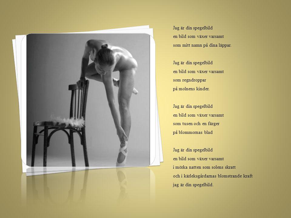 Jag är din spegelbild en bild som växer varsamt. som mitt namn på dina läppar. som regndroppar.