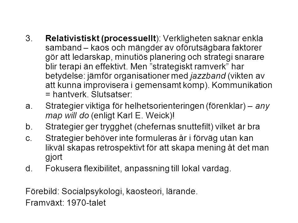 3. Relativistiskt (processuellt): Verkligheten saknar enkla samband – kaos och mängder av oförutsägbara faktorer gör att ledarskap, minutiös planering och strategi snarare blir terapi än effektivt. Men strategiskt ramverk har betydelse: jämför organisationer med jazzband (vikten av att kunna improvisera i gemensamt komp). Kommunikation = hantverk. Slutsatser: