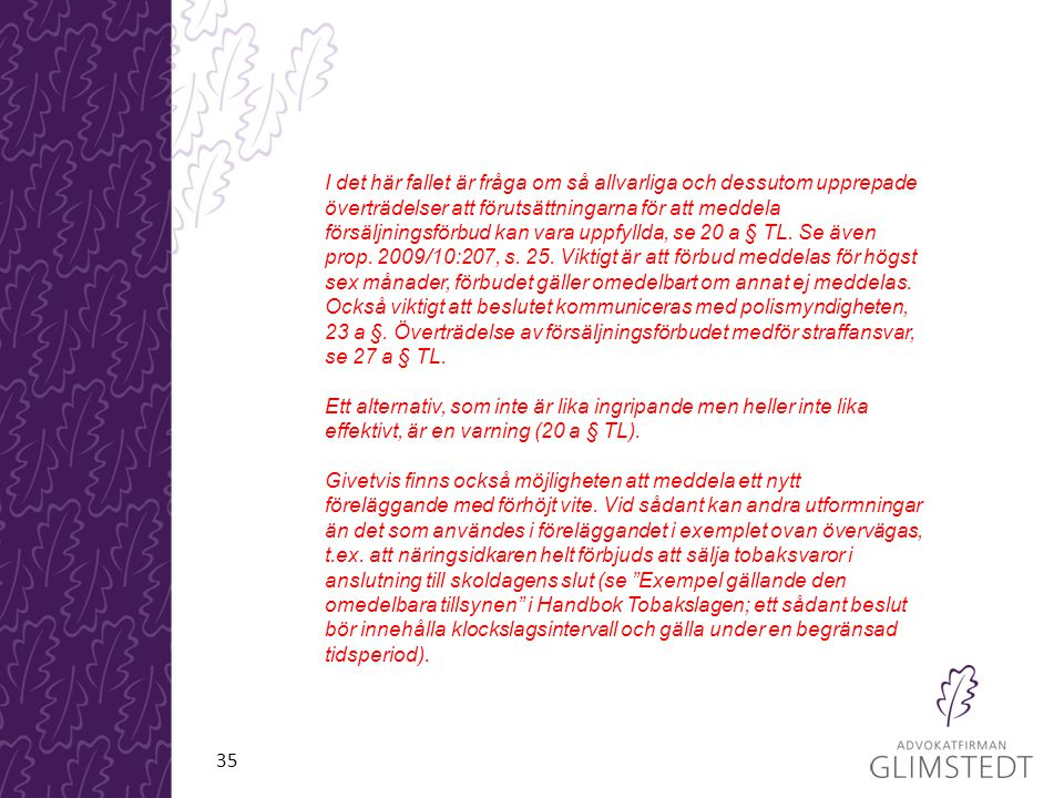 I det här fallet är fråga om så allvarliga och dessutom upprepade överträdelser att förutsättningarna för att meddela försäljningsförbud kan vara uppfyllda, se 20 a § TL. Se även prop. 2009/10:207, s. 25. Viktigt är att förbud meddelas för högst sex månader, förbudet gäller omedelbart om annat ej meddelas. Också viktigt att beslutet kommuniceras med polismyndigheten, 23 a §. Överträdelse av försäljningsförbudet medför straffansvar, se 27 a § TL.