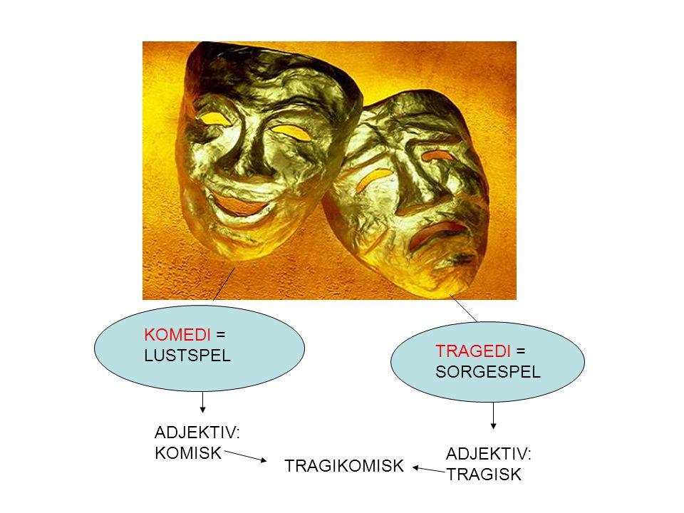 KOMEDI = LUSTSPEL TRAGEDI = SORGESPEL ADJEKTIV: KOMISK ADJEKTIV: TRAGISK TRAGIKOMISK