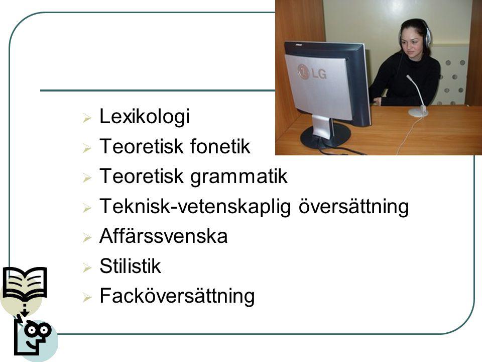 Lexikologi Teoretisk fonetik. Teoretisk grammatik. Teknisk-vetenskaplig översättning. Affärssvenska.