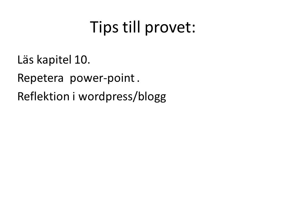 Tips till provet: Läs kapitel 10. Repetera power-point . Reflektion i wordpress/blogg