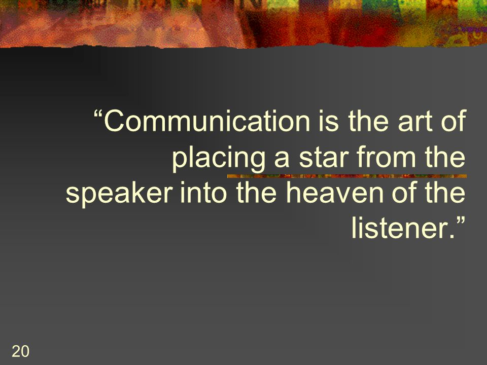 Communication is the art of placing a star from the speaker into the heaven of the listener.