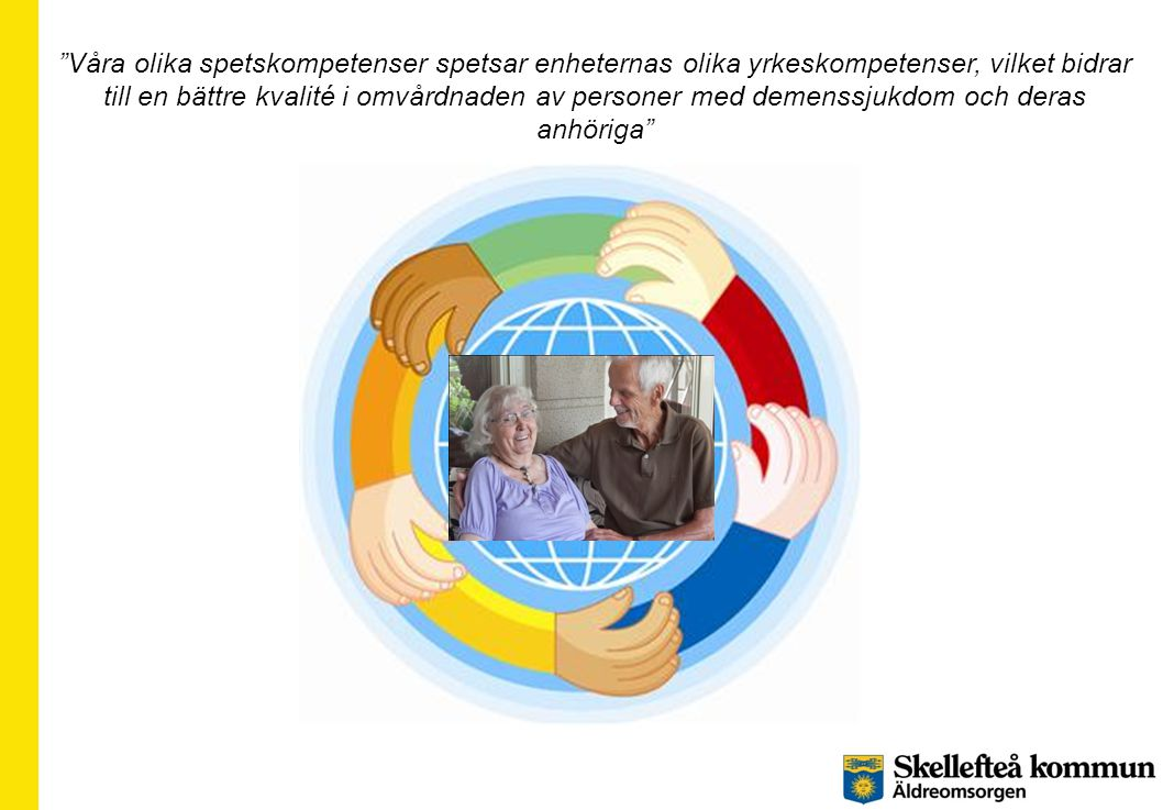 Våra olika spetskompetenser spetsar enheternas olika yrkeskompetenser, vilket bidrar till en bättre kvalité i omvårdnaden av personer med demenssjukdom och deras anhöriga