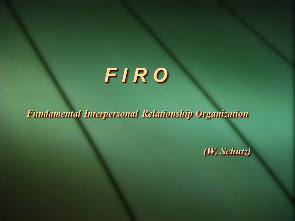 F I R O Fundamental Interpersonal Relationship Organization (W. Schutz)