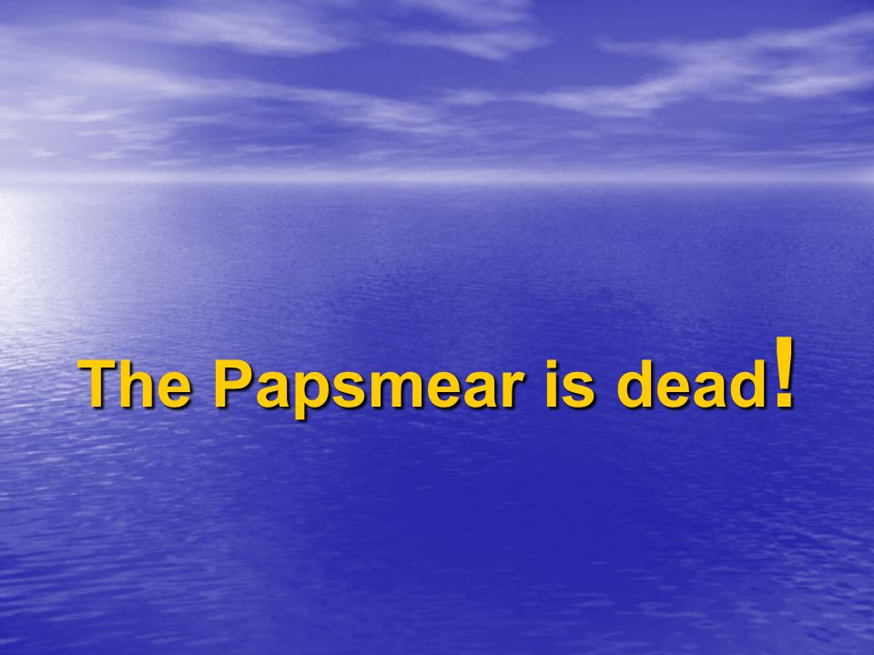 The Papsmear is dead!