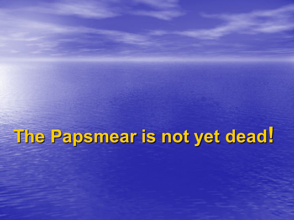 The Papsmear is not yet dead!
