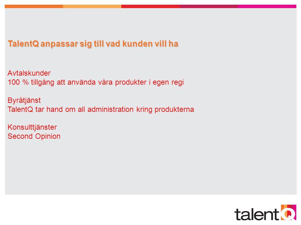 TalentQ anpassar sig till vad kunden vill ha Avtalskunder 100 % tillgång att använda våra produkter i egen regi Byråtjänst TalentQ tar hand om all administration kring produkterna Konsulttjänster Second Opinion