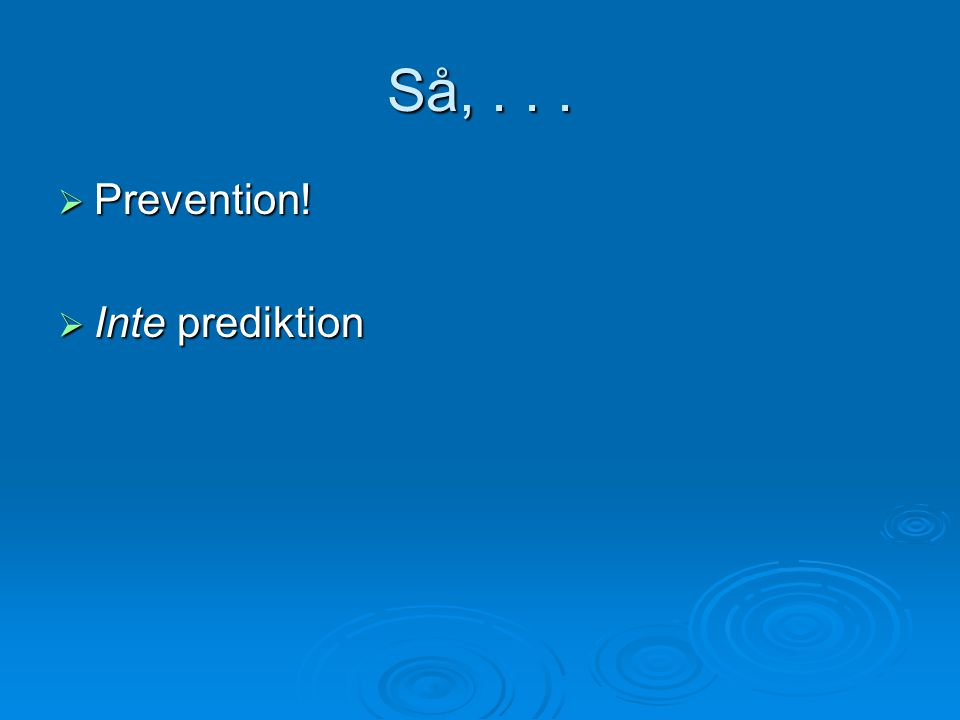 Så, . . . Prevention! Inte prediktion