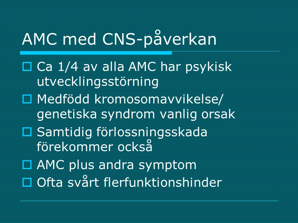 AMC med CNS-påverkan Ca 1/4 av alla AMC har psykisk utvecklingsstörning. Medfödd kromosomavvikelse/ genetiska syndrom vanlig orsak.