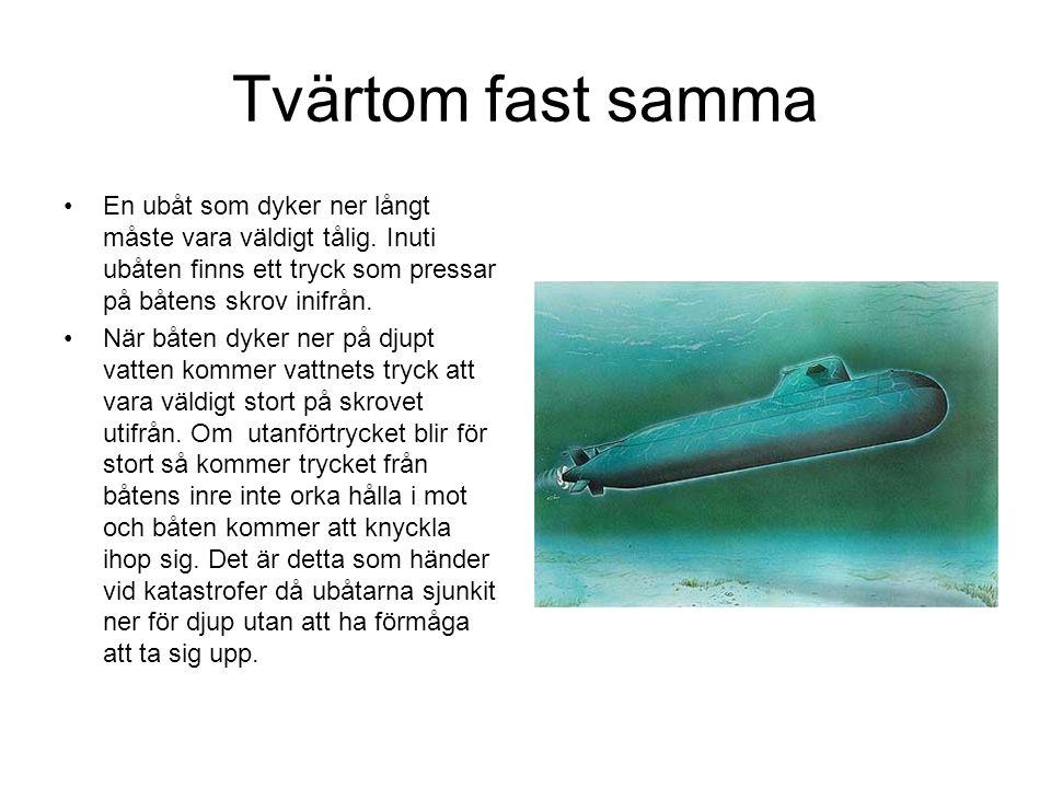 Tvärtom fast samma En ubåt som dyker ner långt måste vara väldigt tålig. Inuti ubåten finns ett tryck som pressar på båtens skrov inifrån.